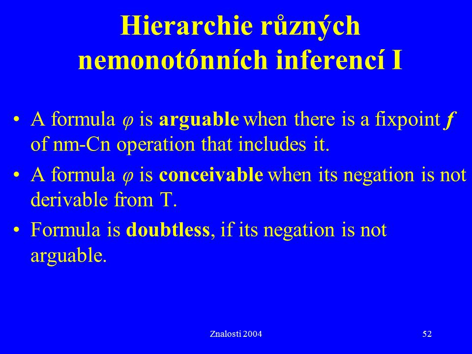 Znalosti 200452 Hierarchie různých nemonotónních inferencí I A formula φ is arguable when there is a fixpoint f of nm-Cn operation that includes it. A