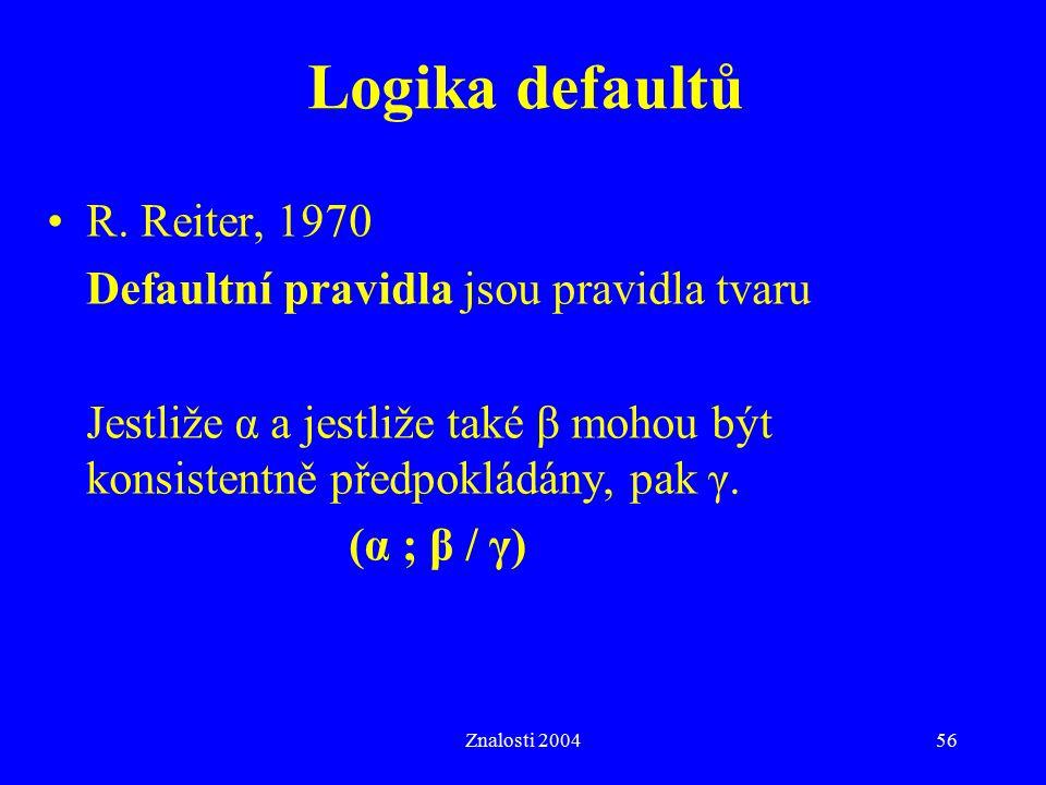 Znalosti 200456 Logika defaultů R. Reiter, 1970 Defaultní pravidla jsou pravidla tvaru Jestliže α a jestliže také β mohou být konsistentně předpokládá