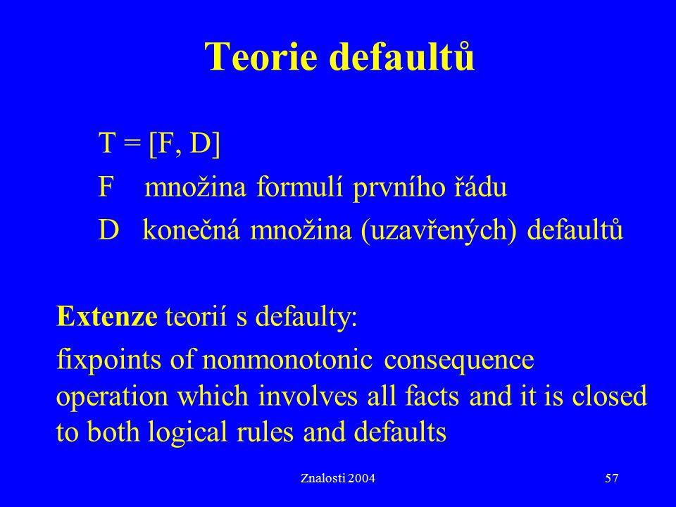 Znalosti 200457 Teorie defaultů T = [F, D] F množina formulí prvního řádu D konečná množina (uzavřených) defaultů Extenze teorií s defaulty: fixpoints