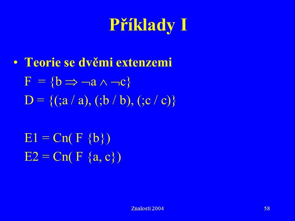 Znalosti 200458 Příklady I Teorie se dvěmi extenzemi F = {b   a   c} D = {(;a / a), (;b / b), (;c / c)} E1 = Cn( F {b}) E2 = Cn( F {a, c})
