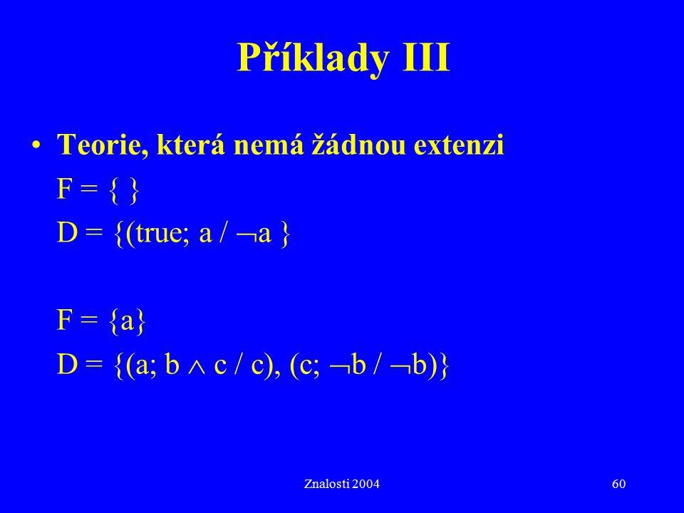 Znalosti 200460 Příklady III Teorie, která nemá žádnou extenzi F = { } D = {(true; a /  a } F = {a} D = {(a; b  c / c), (c;  b /  b)}