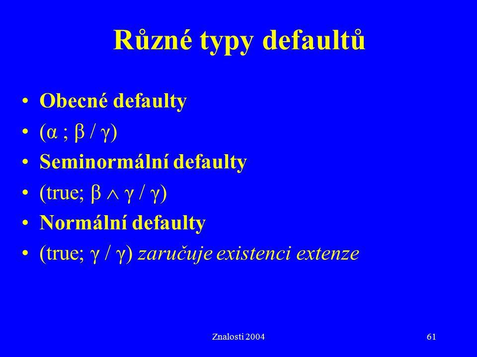 Znalosti 200461 Různé typy defaultů Obecné defaulty (α ; β / γ) Seminormální defaulty (true; β  γ / γ) Normální defaulty (true; γ / γ) zaručuje existenci extenze