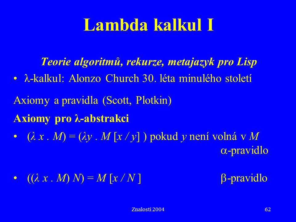 Znalosti 200462 Lambda kalkul I Teorie algoritmů, rekurze, metajazyk pro Lisp λ-kalkul: Alonzo Church 30. léta minulého století Axiomy a pravidla (Sco