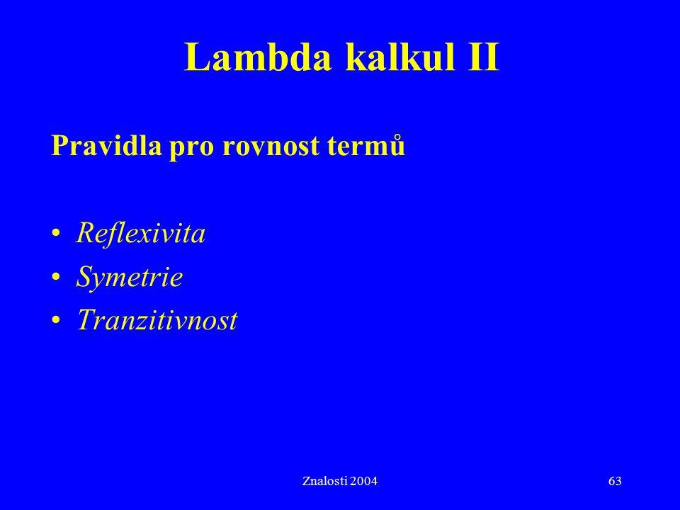 Znalosti 200463 Pravidla pro rovnost termů Reflexivita Symetrie Tranzitivnost Lambda kalkul II