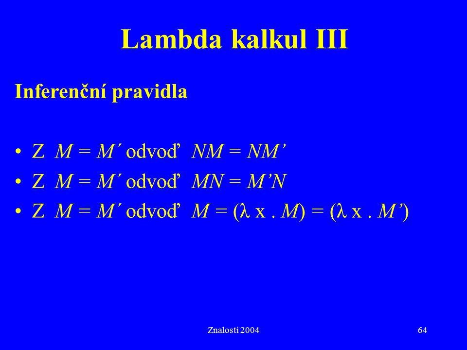 Znalosti 200464 Lambda kalkul III Inferenční pravidla Z M = M´ odvoď NM = NM' Z M = M´ odvoď MN = M'N Z M = M´ odvoď M = (λ x. M) = (λ x. M')
