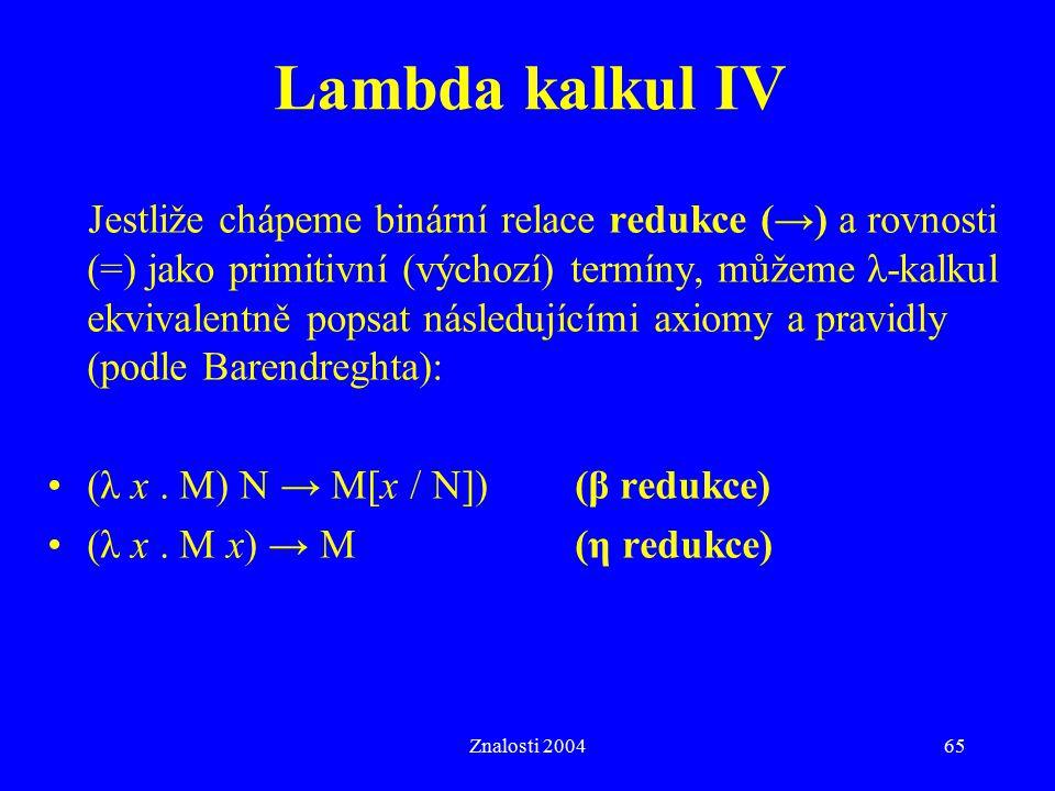 Znalosti 200465 Lambda kalkul IV Jestliže chápeme binární relace redukce (→) a rovnosti (=) jako primitivní (výchozí) termíny, můžeme λ-kalkul ekvival