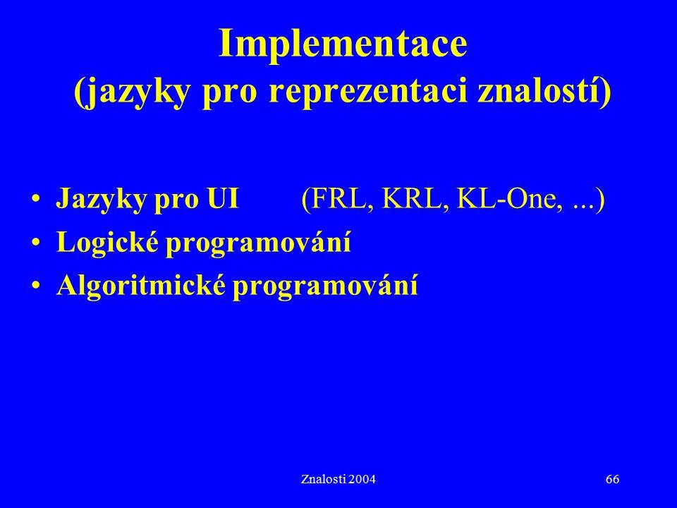 Znalosti 200466 Implementace (jazyky pro reprezentaci znalostí) Jazyky pro UI(FRL, KRL, KL-One,...) Logické programování Algoritmické programování