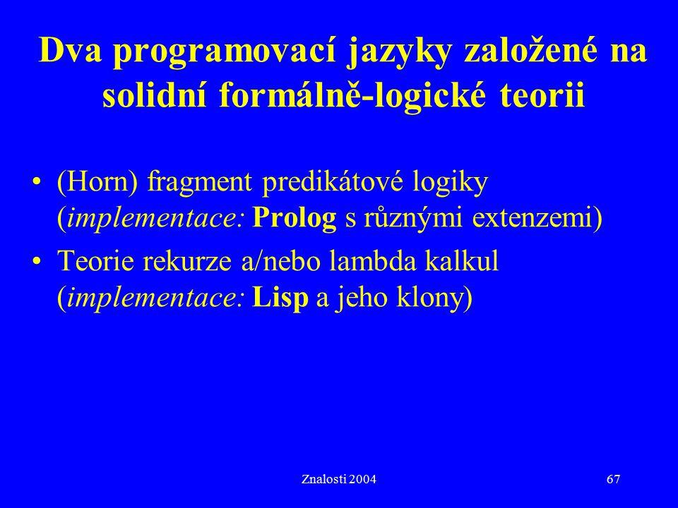 Znalosti 200467 Dva programovací jazyky založené na solidní formálně-logické teorii (Horn) fragment predikátové logiky (implementace: Prolog s různými extenzemi) Teorie rekurze a/nebo lambda kalkul (implementace: Lisp a jeho klony)