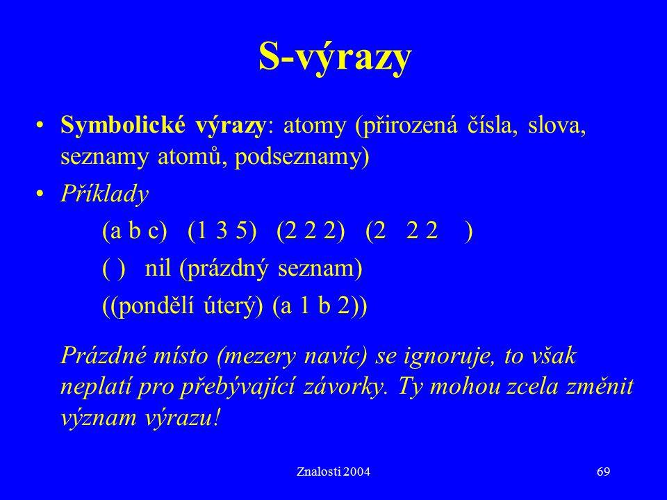 Znalosti 200469 S-výrazy Symbolické výrazy: atomy (přirozená čísla, slova, seznamy atomů, podseznamy) Příklady (a b c) (1 3 5) (2 2 2) (2 2 2 ) ( ) nil (prázdný seznam) ((pondělí úterý) (a 1 b 2)) Prázdné místo (mezery navíc) se ignoruje, to však neplatí pro přebývající závorky.