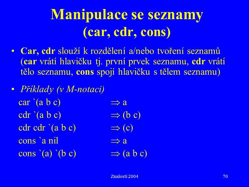 Znalosti 200470 Manipulace se seznamy (car, cdr, cons) Car, cdr slouží k rozdělení a/nebo tvoření seznamů (car vrátí hlavičku tj. první prvek seznamu,