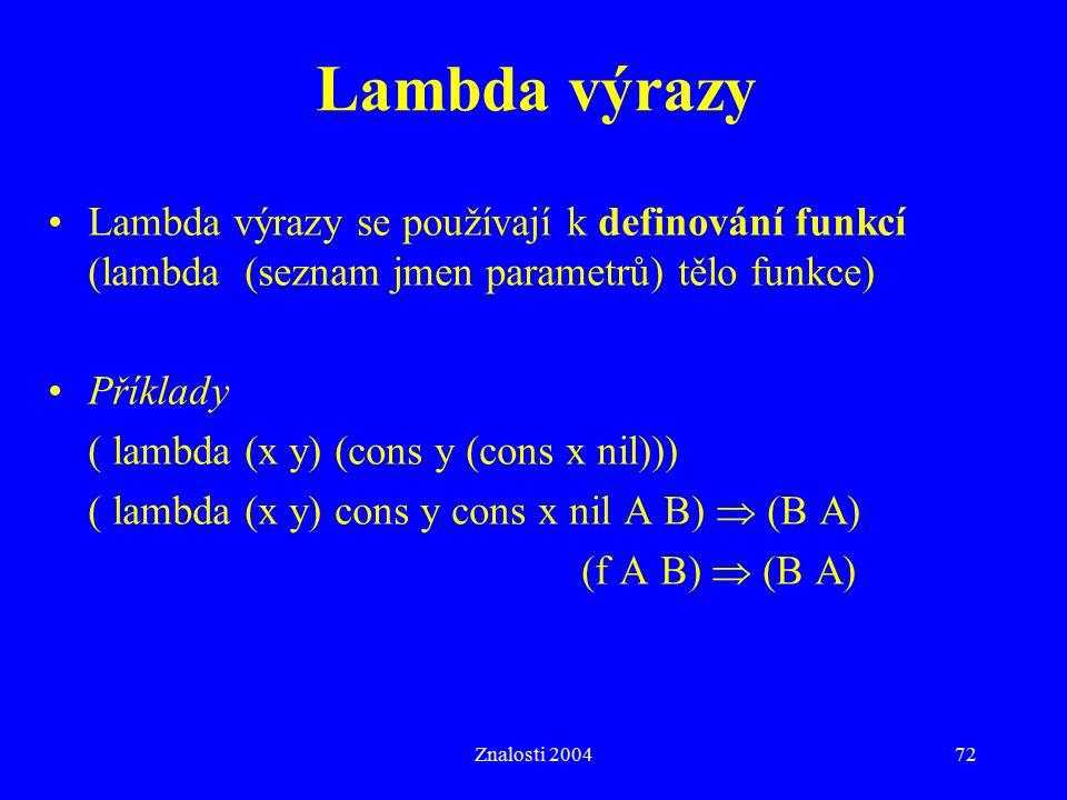 Znalosti 200472 Lambda výrazy Lambda výrazy se používají k definování funkcí (lambda (seznam jmen parametrů) tělo funkce) Příklady ( lambda (x y) (cons y (cons x nil))) ( lambda (x y) cons y cons x nil A B)  (B A) (f A B)  (B A)