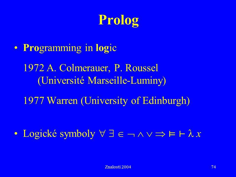 Znalosti 200474 Prolog Programming in logic 1972 A. Colmerauer, P. Roussel (Université Marseille-Luminy) 1977 Warren (University of Edinburgh) Logické