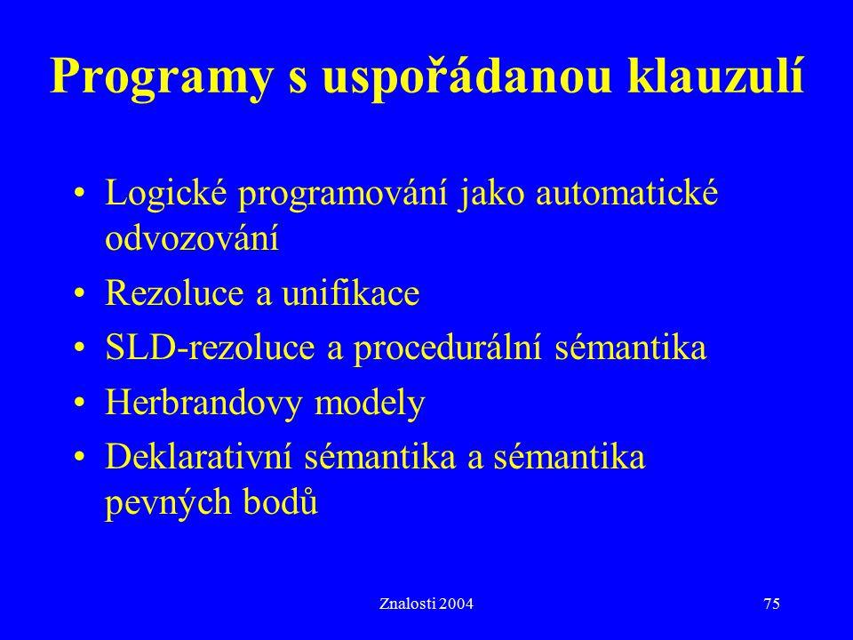 Znalosti 200475 Programy s uspořádanou klauzulí Logické programování jako automatické odvozování Rezoluce a unifikace SLD-rezoluce a procedurální sémantika Herbrandovy modely Deklarativní sémantika a sémantika pevných bodů