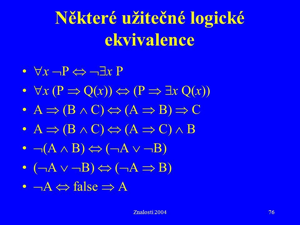 Znalosti 200476 Některé užitečné logické ekvivalence  x  P   x P  x (P  Q(x))  (P   x Q(x)) A  (B  C)  (A  B)  C A  (B  C)  (A  C)  B  (A  B)  (  A   B) (  A   B)  (  A  B)  A  false  A