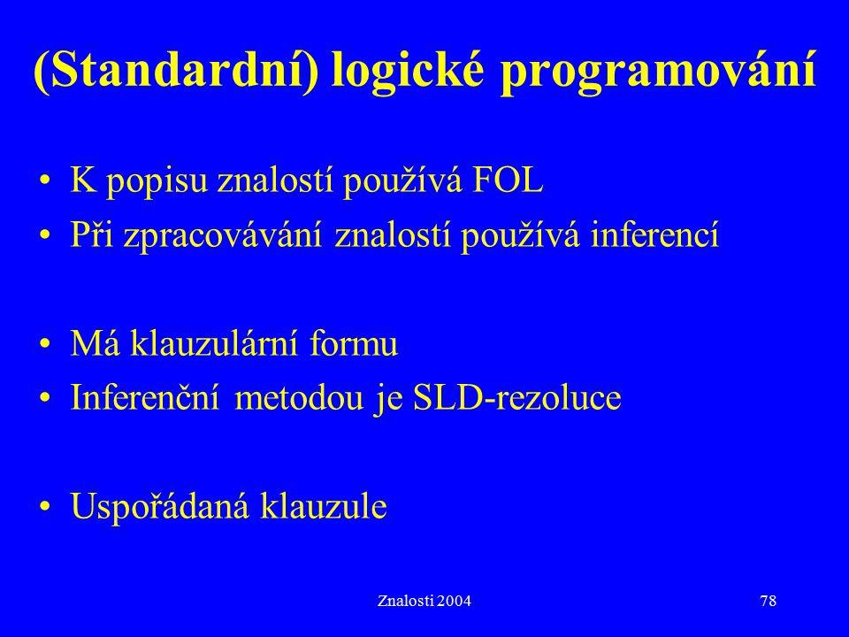 Znalosti 200478 (Standardní) logické programování K popisu znalostí používá FOL Při zpracovávání znalostí používá inferencí Má klauzulární formu Inferenční metodou je SLD-rezoluce Uspořádaná klauzule