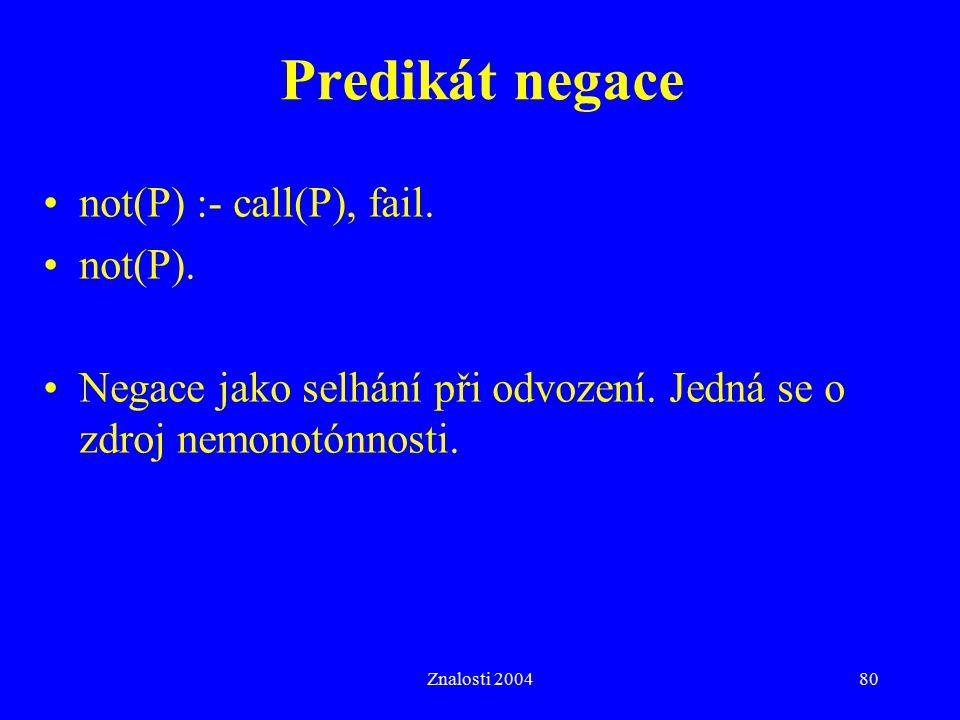 Znalosti 200480 Predikát negace not(P) :- call(P), fail. not(P). Negace jako selhání při odvození. Jedná se o zdroj nemonotónnosti.