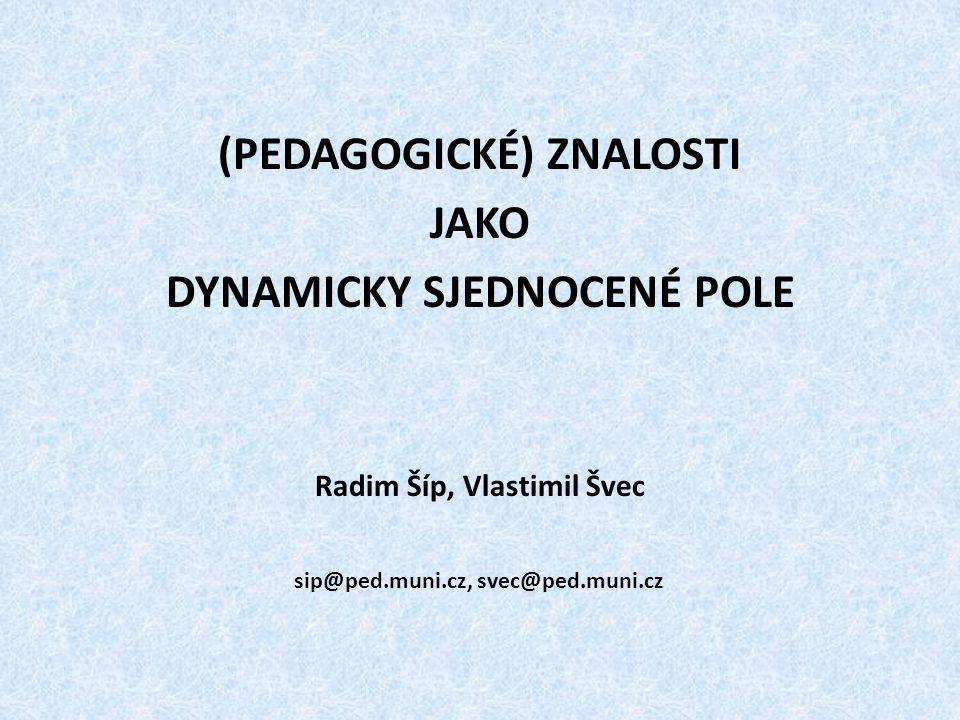 (PEDAGOGICKÉ) ZNALOSTI JAKO DYNAMICKY SJEDNOCENÉ POLE Radim Šíp, Vlastimil Švec sip@ped.muni.cz, svec@ped.muni.cz
