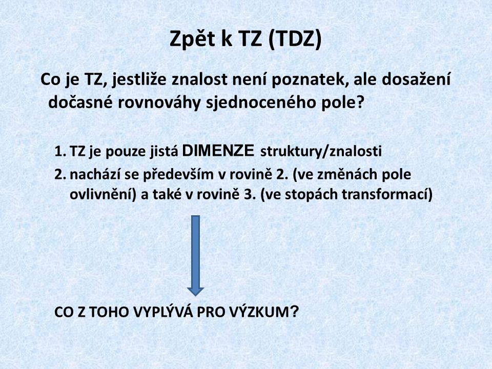 Zpět k TZ (TDZ) Co je TZ, jestliže znalost není poznatek, ale dosažení dočasné rovnováhy sjednoceného pole? 1.TZ je pouze jistá DIMENZE struktury/znal