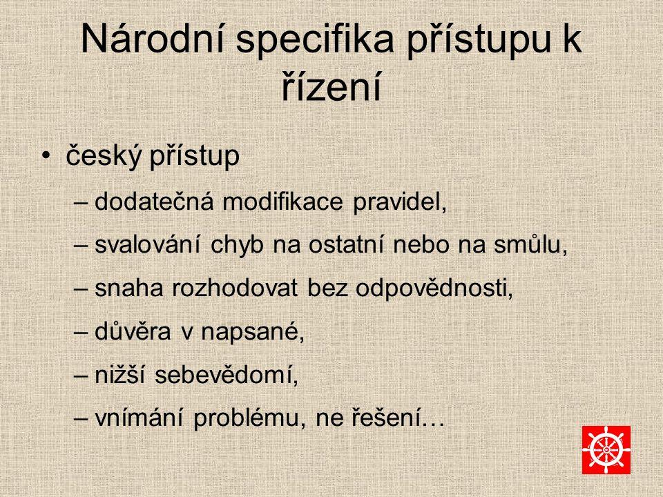 Národní specifika přístupu k řízení český přístup –dodatečná modifikace pravidel, –svalování chyb na ostatní nebo na smůlu, –snaha rozhodovat bez odpovědnosti, –důvěra v napsané, –nižší sebevědomí, –vnímání problému, ne řešení…