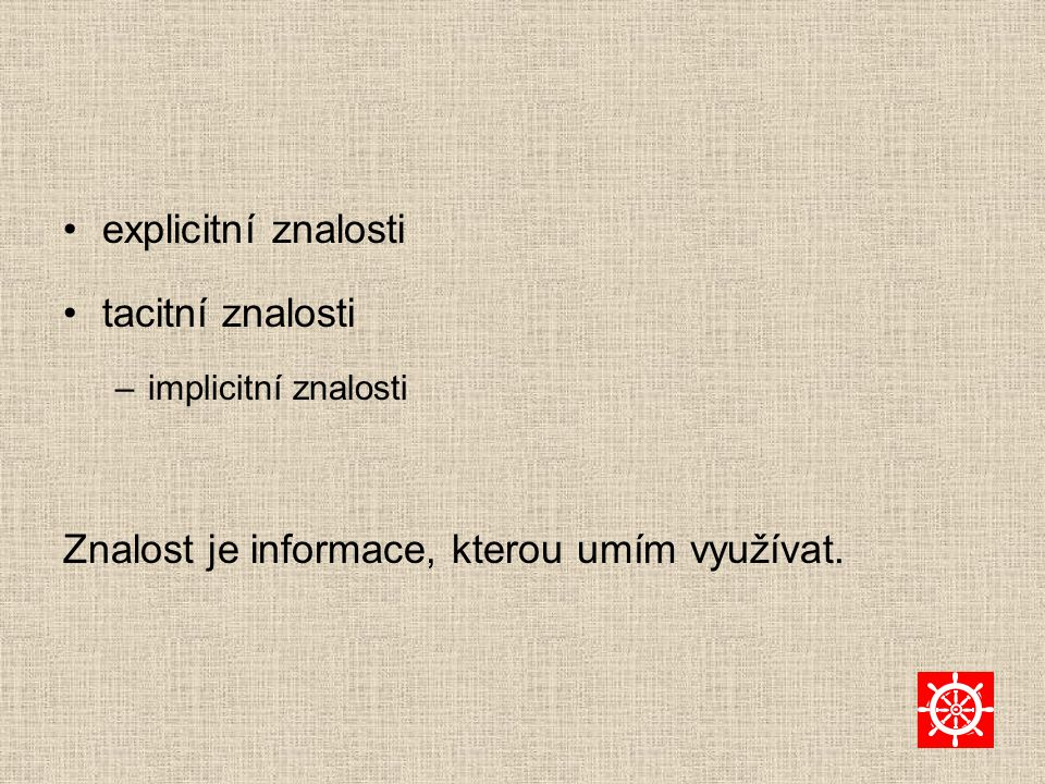 explicitní znalosti tacitní znalosti –implicitní znalosti Znalost je informace, kterou umím využívat.
