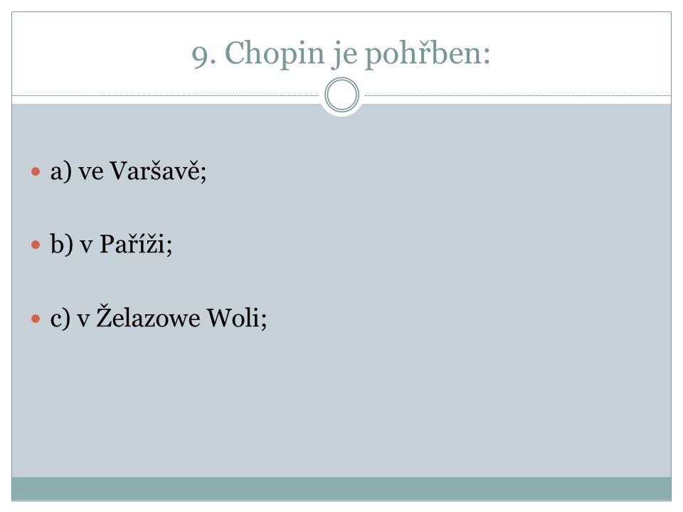 9. Chopin je pohřben: a) ve Varšavě; b) v Paříži; c) v Želazowe Woli;