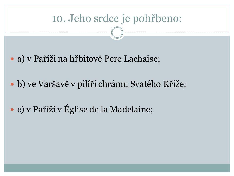 10. Jeho srdce je pohřbeno: a) v Paříži na hřbitově Pere Lachaise; b) ve Varšavě v pilíři chrámu Svatého Kříže; c) v Paříži v Église de la Madelaine;