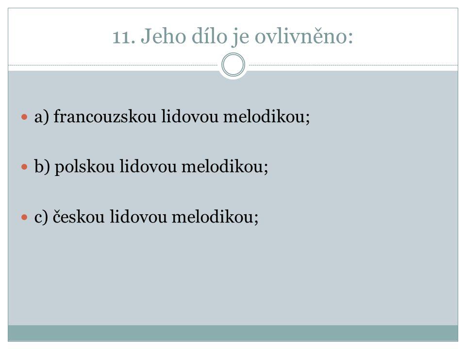 11. Jeho dílo je ovlivněno: a) francouzskou lidovou melodikou; b) polskou lidovou melodikou; c) českou lidovou melodikou;