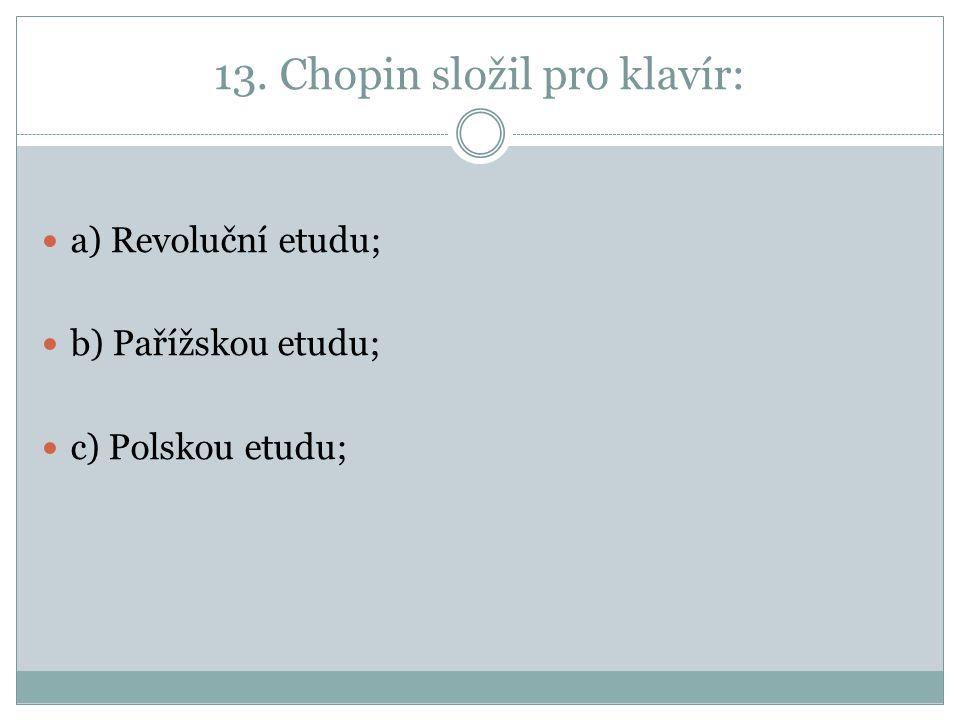 13. Chopin složil pro klavír: a) Revoluční etudu; b) Pařížskou etudu; c) Polskou etudu;
