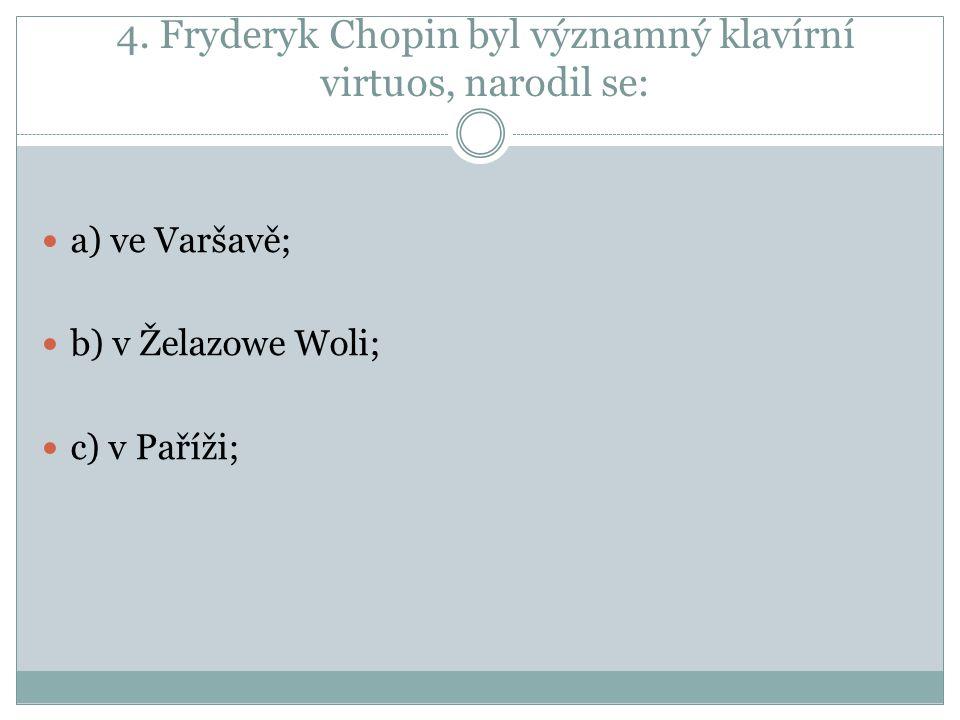 4. Fryderyk Chopin byl významný klavírní virtuos, narodil se: a) ve Varšavě; b) v Želazowe Woli; c) v Paříži;
