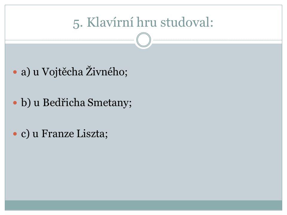 5. Klavírní hru studoval: a) u Vojtěcha Živného; b) u Bedřicha Smetany; c) u Franze Liszta;