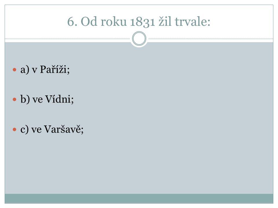 6. Od roku 1831 žil trvale: a) v Paříži; b) ve Vídni; c) ve Varšavě;