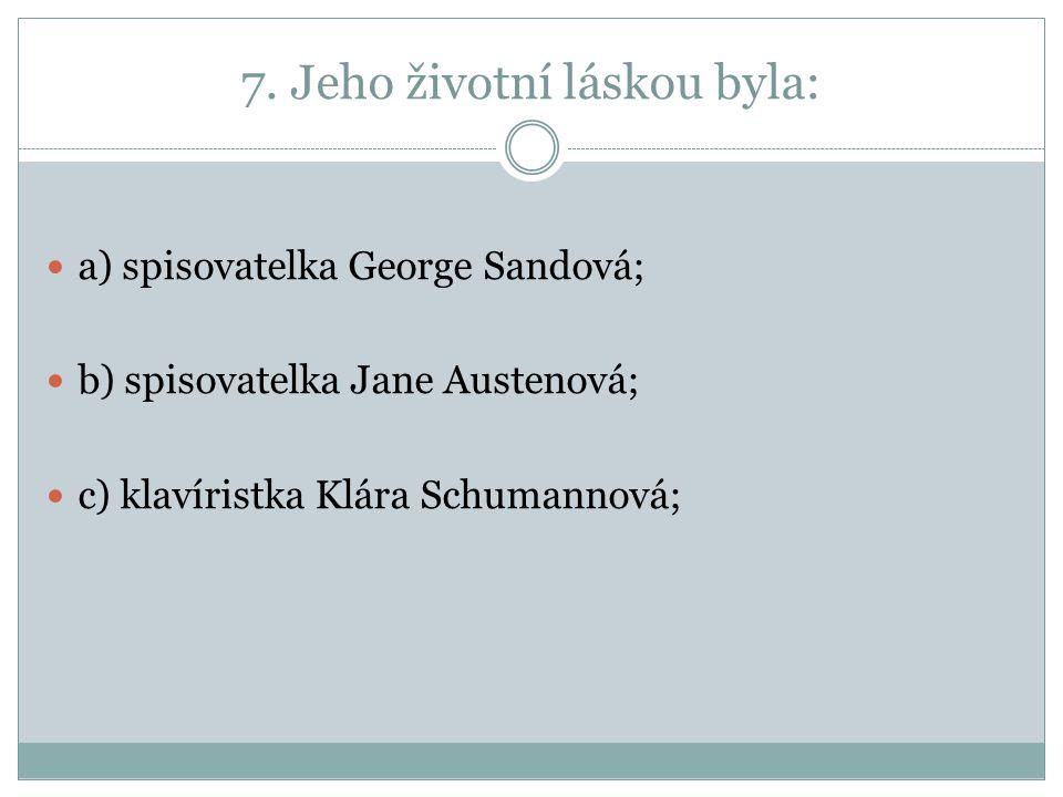 7. Jeho životní láskou byla: a) spisovatelka George Sandová; b) spisovatelka Jane Austenová; c) klavíristka Klára Schumannová;