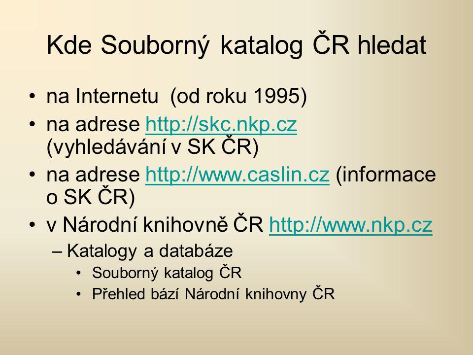 Kde Souborný katalog ČR hledat na Internetu (od roku 1995) na adrese http://skc.nkp.cz (vyhledávání v SK ČR)http://skc.nkp.cz na adrese http://www.caslin.cz (informace o SK ČR)http://www.caslin.cz v Národní knihovně ČR http://www.nkp.czhttp://www.nkp.cz –Katalogy a databáze Souborný katalog ČR Přehled bází Národní knihovny ČR