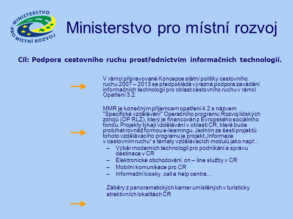 Ministerstvo pro místní rozvoj V rámci připravované Koncepce státní politiky cestovního ruchu 2007 – 2013 se předpokládá výrazná podpora zavádění informačních technologií pro oblast cestovního ruchu v rámci Opatření 3.2.