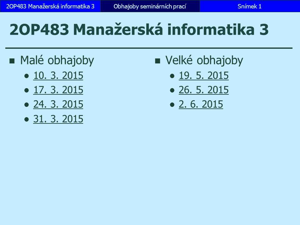 2OP483 Manažerská informatika 3 Malé obhajoby 10. 3. 2015 17. 3. 2015 24. 3. 2015 31. 3. 2015 Velké obhajoby 19. 5. 2015 26. 5. 2015 2. 6. 2015 Obhajo