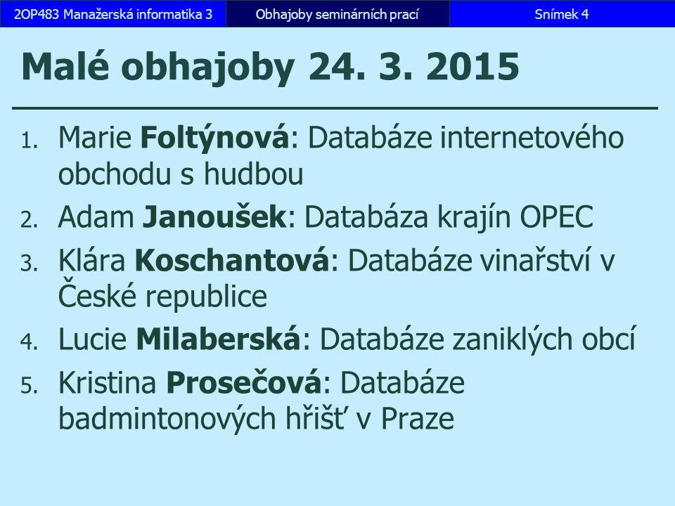 Malé obhajoby 24. 3. 2015 1. Marie Foltýnová: Databáze internetového obchodu s hudbou 2. Adam Janoušek: Databáza krajín OPEC 3. Klára Koschantová: Dat