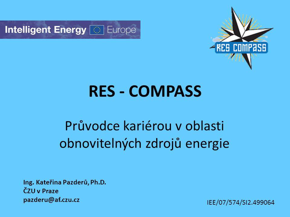 RES - COMPASS Průvodce kariérou v oblasti obnovitelných zdrojů energie Ing. Kateřina Pazderů, Ph.D. ČZU v Praze pazderu@af.czu.cz IEE/07/574/SI2.49906