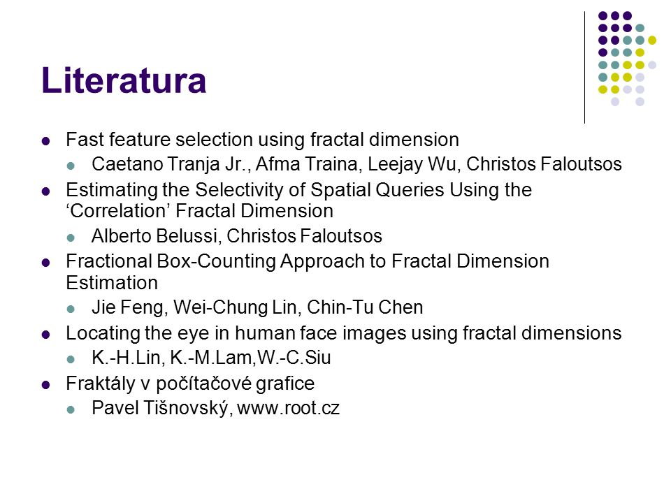 Literatura Fast feature selection using fractal dimension Caetano Tranja Jr., Afma Traina, Leejay Wu, Christos Faloutsos Estimating the Selectivity of Spatial Queries Using the 'Correlation' Fractal Dimension Alberto Belussi, Christos Faloutsos Fractional Box-Counting Approach to Fractal Dimension Estimation Jie Feng, Wei-Chung Lin, Chin-Tu Chen Locating the eye in human face images using fractal dimensions K.-H.Lin, K.-M.Lam,W.-C.Siu Fraktály v počítačové grafice Pavel Tišnovský, www.root.cz