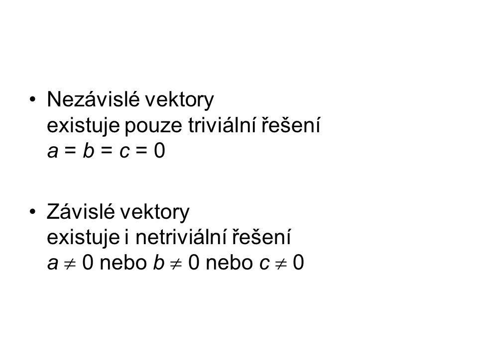 Nezávislé vektory existuje pouze triviální řešení a = b = c = 0 Závislé vektory existuje i netriviální řešení a  0 nebo b  0 nebo c  0