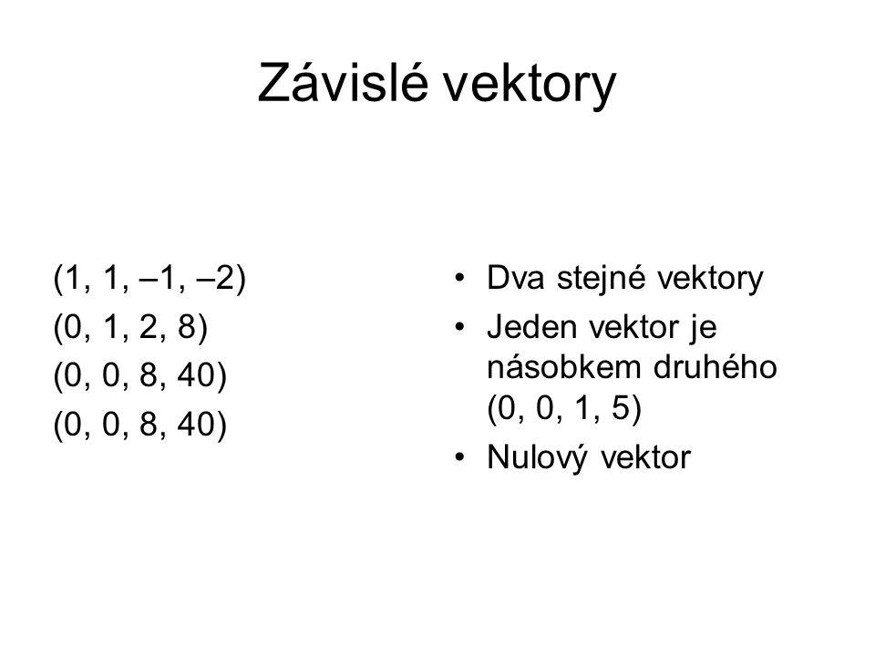 Závislé vektory (1, 1, –1, –2) (0, 1, 2, 8) (0, 0, 8, 40) Dva stejné vektory Jeden vektor je násobkem druhého (0, 0, 1, 5) Nulový vektor