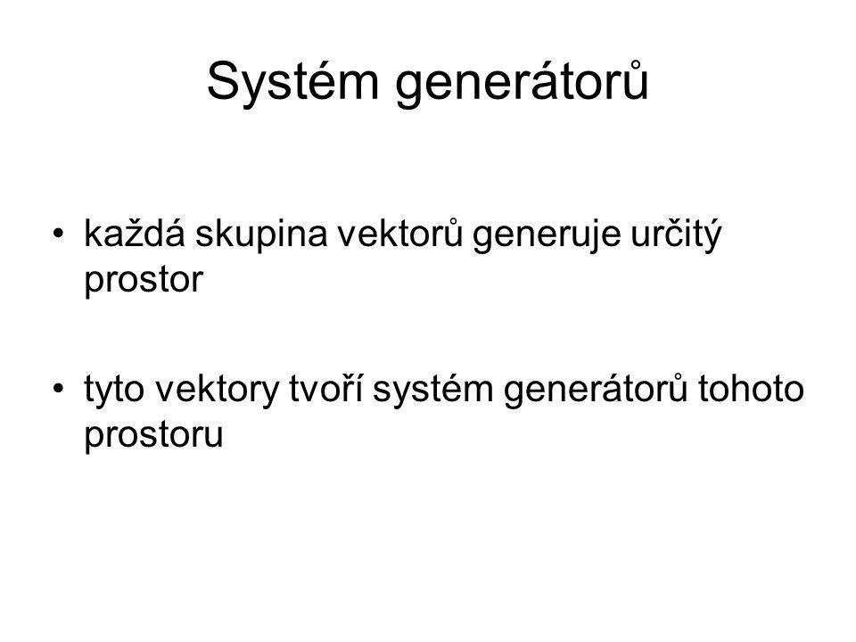 Systém generátorů každá skupina vektorů generuje určitý prostor tyto vektory tvoří systém generátorů tohoto prostoru