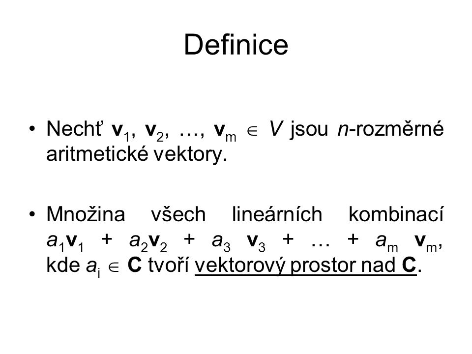 Definice Nechť v 1, v 2, …, v m  V jsou n-rozměrné aritmetické vektory. Množina všech lineárních kombinací a 1 v 1 + a 2 v 2 + a 3 v 3 + … + a m v m,