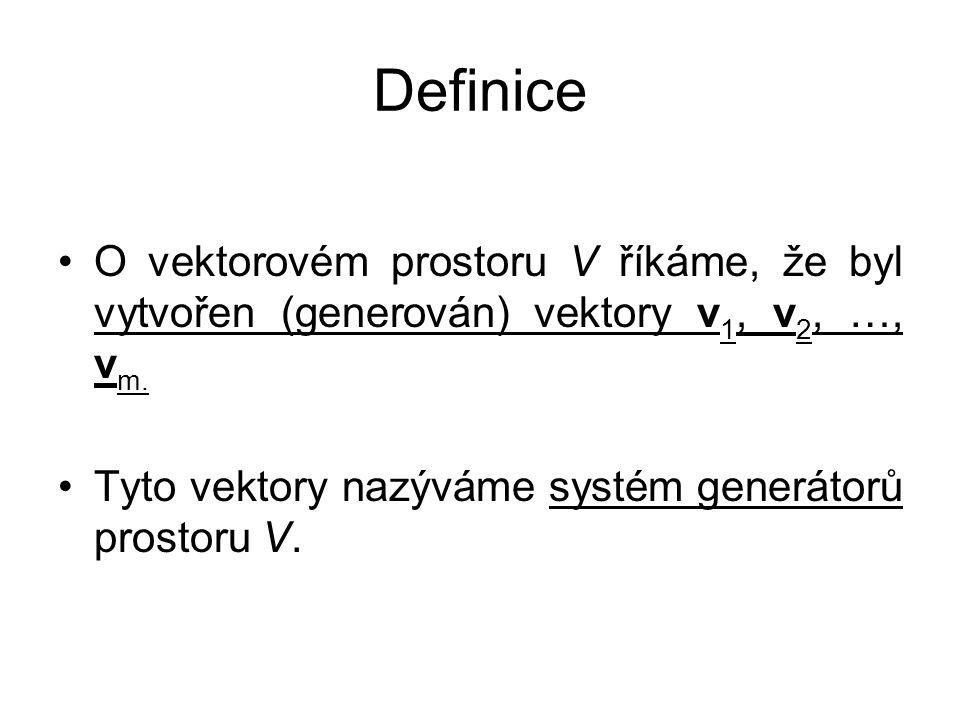 Definice O vektorovém prostoru V říkáme, že byl vytvořen (generován) vektory v 1, v 2, …, v m. Tyto vektory nazýváme systém generátorů prostoru V.