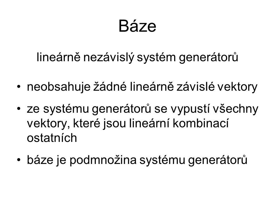 Báze lineárně nezávislý systém generátorů neobsahuje žádné lineárně závislé vektory ze systému generátorů se vypustí všechny vektory, které jsou lineá