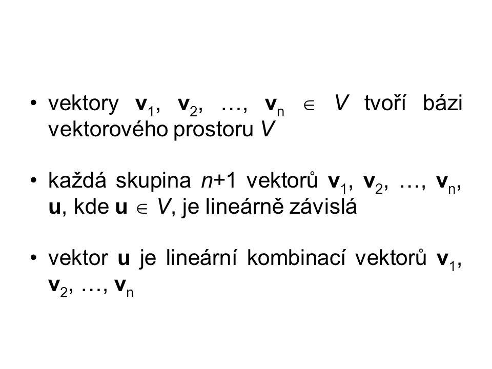 vektory v 1, v 2, …, v n  V tvoří bázi vektorového prostoru V každá skupina n+1 vektorů v 1, v 2, …, v n, u, kde u  V, je lineárně závislá vektor u