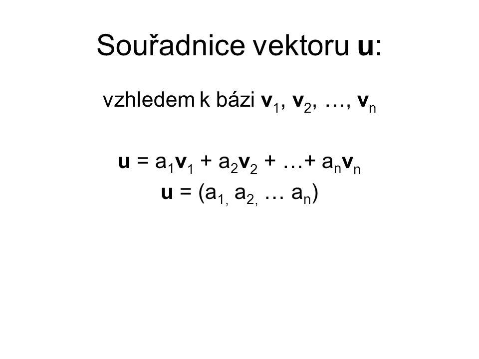 Souřadnice vektoru u: vzhledem k bázi v 1, v 2, …, v n u = a 1 v 1 + a 2 v 2 + …+ a n v n u = (a 1, a 2, … a n )