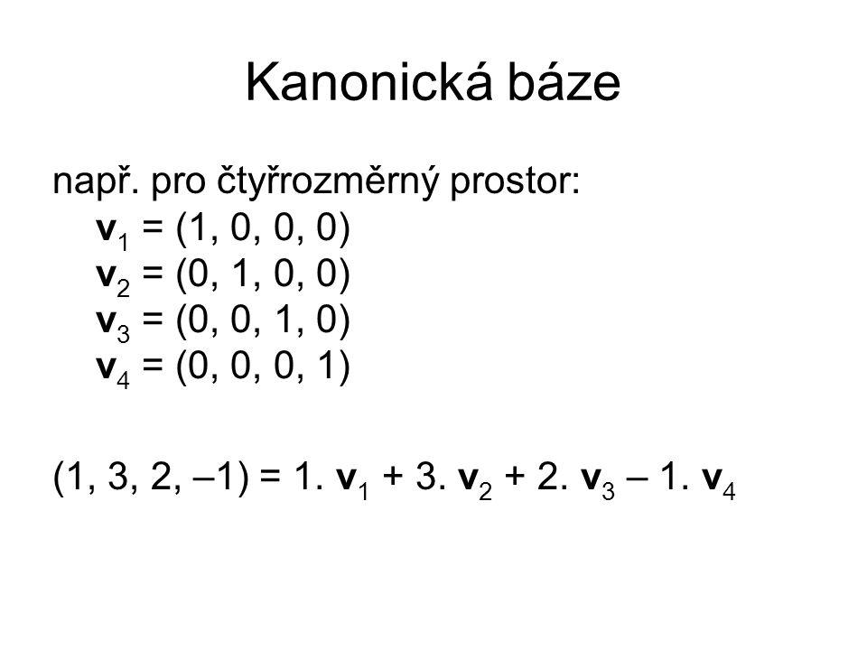 Kanonická báze např. pro čtyřrozměrný prostor: v 1 = (1, 0, 0, 0) v 2 = (0, 1, 0, 0) v 3 = (0, 0, 1, 0) v 4 = (0, 0, 0, 1) (1, 3, 2, –1) = 1. v 1 + 3.