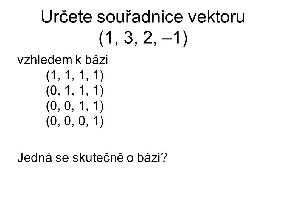 Určete souřadnice vektoru (1, 3, 2, –1) vzhledem k bázi (1, 1, 1, 1) (0, 1, 1, 1) (0, 0, 1, 1) (0, 0, 0, 1) Jedná se skutečně o bázi?