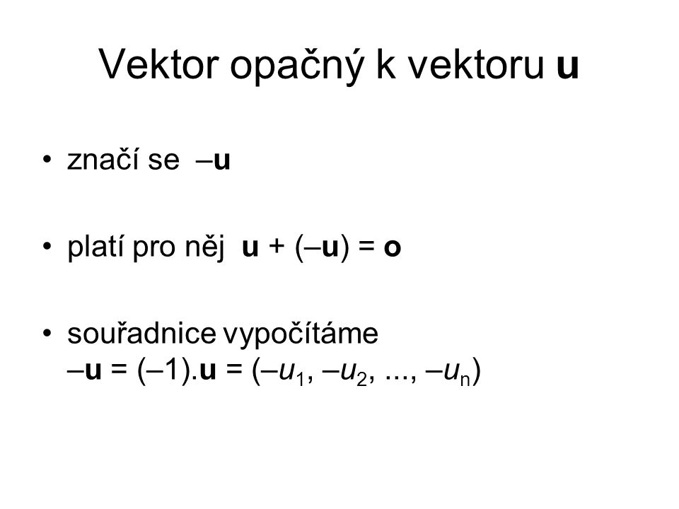 Vektor opačný k vektoru u značí se –u platí pro něj u + (–u) = o souřadnice vypočítáme –u = (–1).u = (–u 1, –u 2,..., –u n )