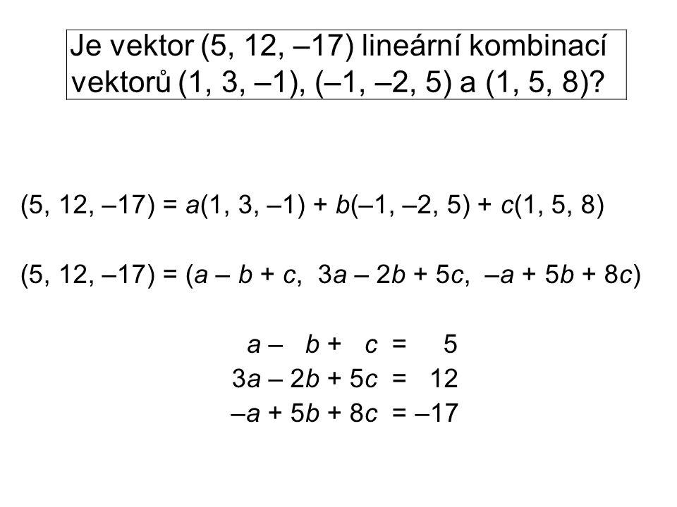 Je vektor (5, 12, –17) lineární kombinací vektorů (1, 3, –1), (–1, –2, 5) a (1, 5, 8)? (5, 12, –17) = a(1, 3, –1) + b(–1, –2, 5) + c(1, 5, 8) (5, 12,
